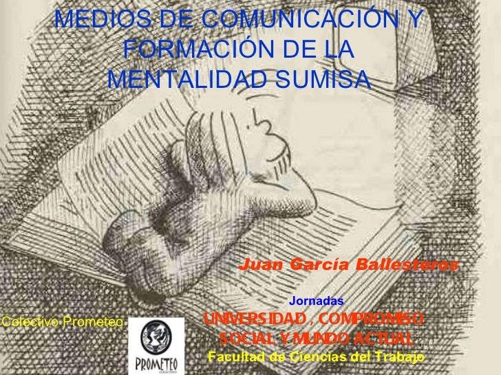 MEDIOS DE COMUNICACIÓN Y FORMACIÓN DE LA MENTALIDAD SUMISA Juan García Ballesteros Colectivo Prometeo Jornadas UNIVERSIDAD...