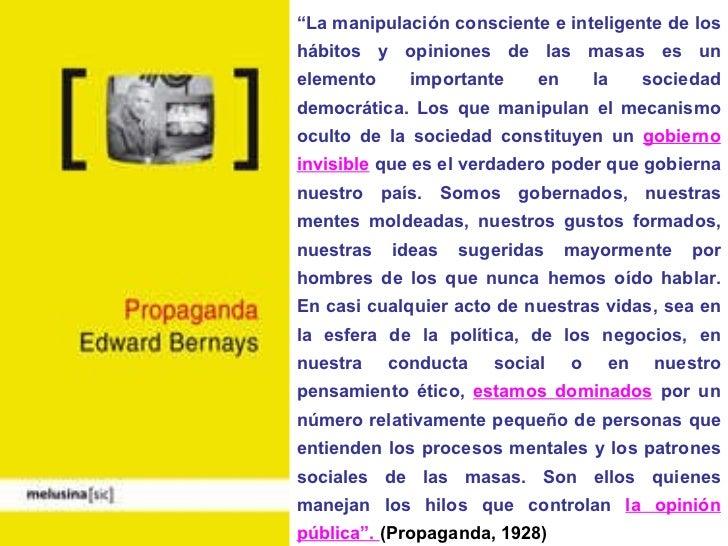 """"""" La manipulación consciente e inteligente de los hábitos y opiniones de las masas es un elemento importante en la socieda..."""