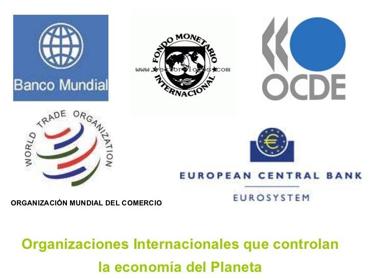 ORGANIZACIÓN MUNDIAL DEL COMERCIO Organizaciones Internacionales que controlan  la economía del Planeta