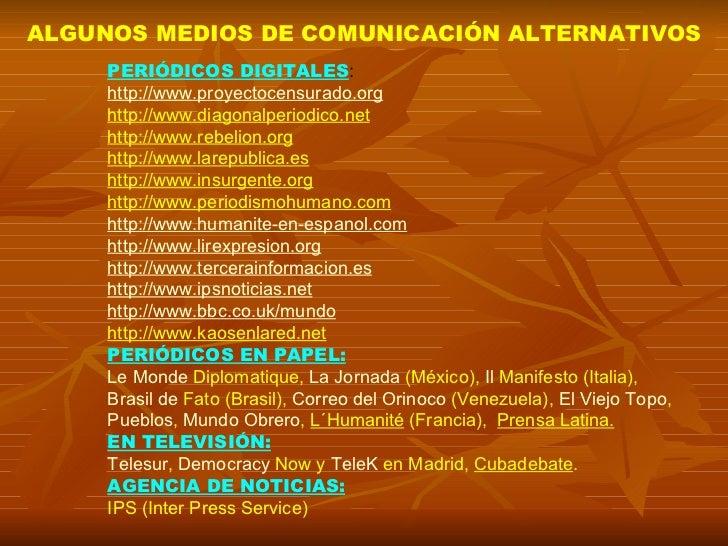 ALGUNOS MEDIOS DE COMUNICACIÓN ALTERNATIVOS PERIÓDICOS DIGITALES : http://www.proyectocensurado.org http://www.diagonalper...