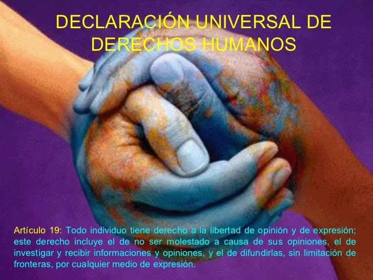 DECLARACIÓN UNIVERSAL DE DERECHOS HUMANOS Artículo 19:  Todo individuo tiene derecho a la libertad de opinión y de expresi...