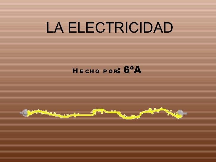 LA ELECTRICIDAD Hecho por : 6ºA