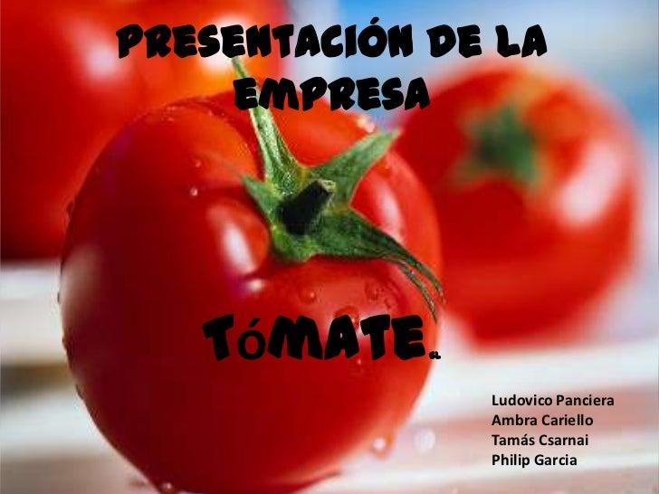 Presentación de la empresa<br />Tómate SL<br />Ludovico Panciera<br />AmbraCariello<br />TamásCsarnai<br />Philip Garcia<b...