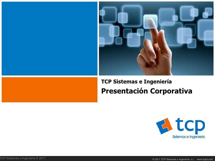TCP Sistemas e Ingeniería                                   Presentación CorporativaTCP Sistemas e Ingeniería © 2011      ...