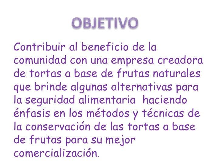 SOMOS UNA EMPRESA PRODUCTORA Y COMERCIALIZADORA DE TORTAS A  BASE DE FRUTA NATURAL QUE LE    OFRECE ALA COMUNIDAD UNPRODUC...