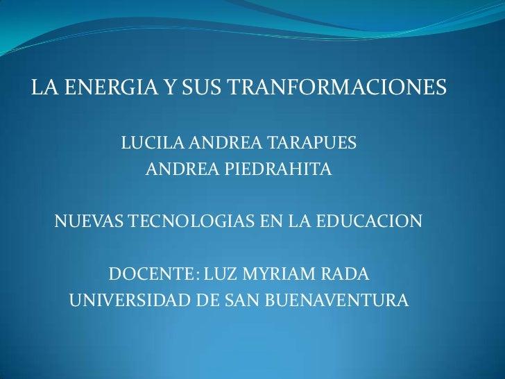 LA ENERGIA Y SUS TRANFORMACIONES       LUCILA ANDREA TARAPUES         ANDREA PIEDRAHITA NUEVAS TECNOLOGIAS EN LA EDUCACION...