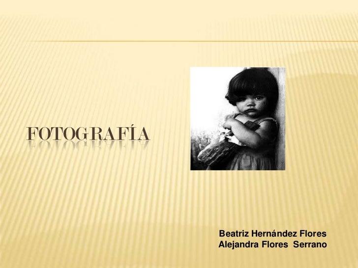 FOTOGRAFÍA             Beatriz Hernández Flores             Alejandra Flores Serrano