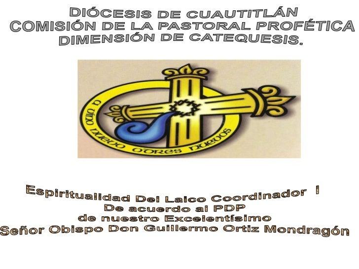 DIÓCESIS DE CUAUTITLÁN<br />COMISIÓN DE LA PASTORAL PROFÉTICA<br />DIMENSIÓN DE CATEQUESIS.<br />Espiritualidad Del Laico ...