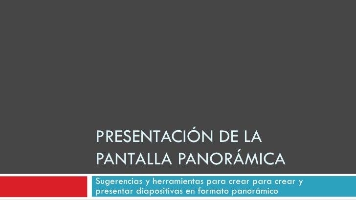 PRESENTACIÓN DE LA PANTALLA PANORÁMICA Sugerencias y herramientas para crear para crear y presentar diapositivas en format...
