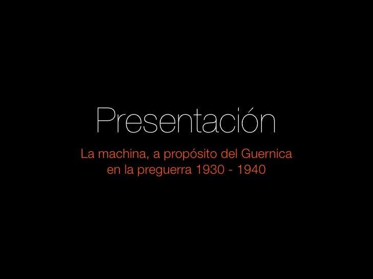 Presentación La machina, a propósito del Guernica     en la preguerra 1930 - 1940