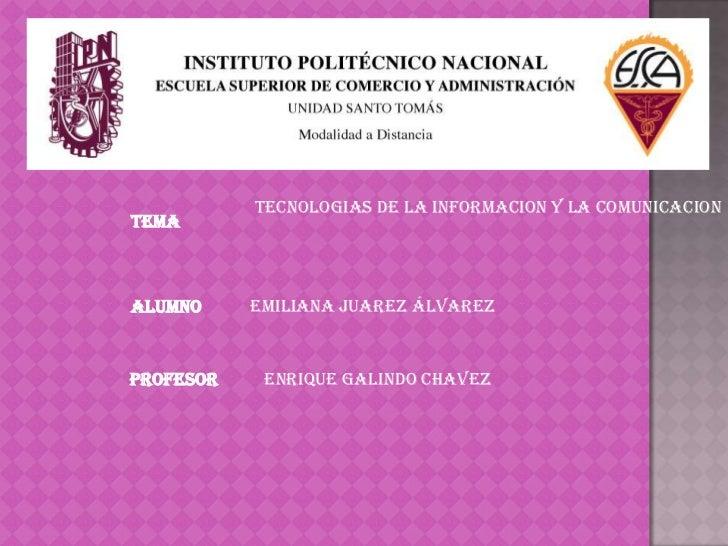 TECNOLOGIAS DE LA INFORMACION Y LA COMUNICACIONTEMAALUMNO     EMILIANA JUAREZ ÁLVAREZPROFESOR    ENRIQUE GALINDO CHAVEZ