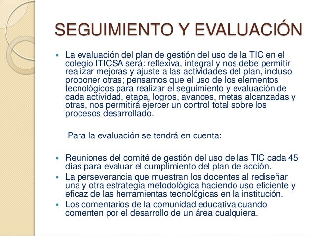 SEGUIMIENTO Y EVALUACIÓN   La evaluación del plan de gestión del uso de la TIC en el    colegio ITICSA será: reflexiva, i...