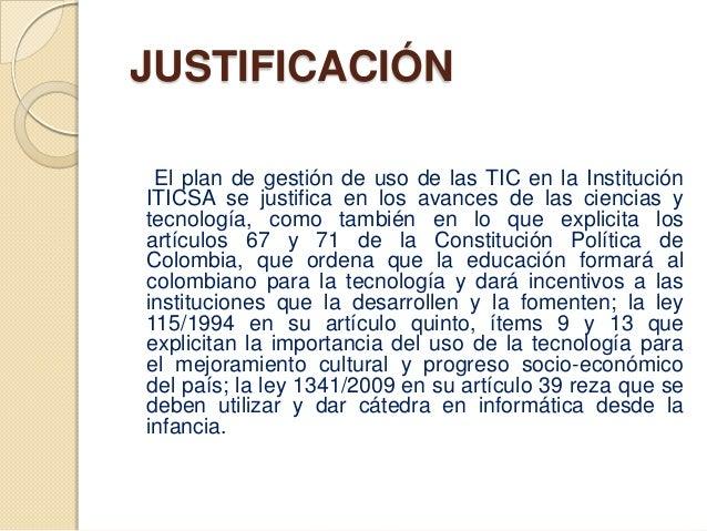 JUSTIFICACIÓN El plan de gestión de uso de las TIC en la InstituciónITICSA se justifica en los avances de las ciencias yte...
