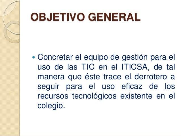 OBJETIVO GENERAL   Concretar el equipo de gestión para el    uso de las TIC en el ITICSA, de tal    manera que éste trace...