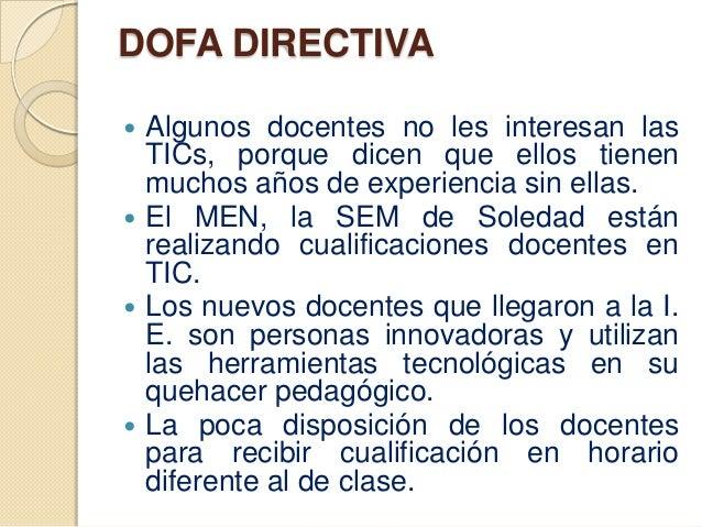 DOFA DIRECTIVA Algunos docentes no les interesan las  TICs, porque dicen que ellos tienen  muchos años de experiencia sin...