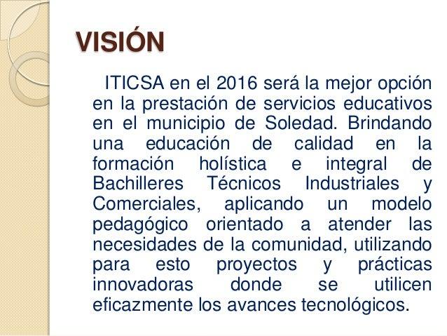 VISIÓN   ITICSA en el 2016 será la mejor opción en la prestación de servicios educativos en el municipio de Soledad. Brind...