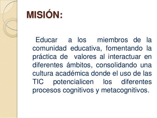 MISIÓN:  Educar    a los    miembros de la comunidad educativa, fomentando la práctica de valores al interactuar en difere...