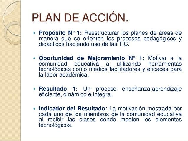 PLAN DE ACCIÓN.   Propósito N° 1: Reestructurar los planes de áreas de    manera que se orienten los procesos pedagógicos...