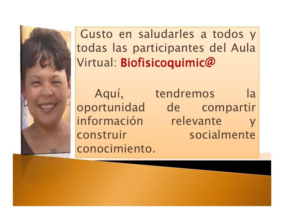 Gusto en saludarles a todos y todas las participantes del Aula Virtual: Biofisicoquimic@     Aquí,     tendremos       la ...