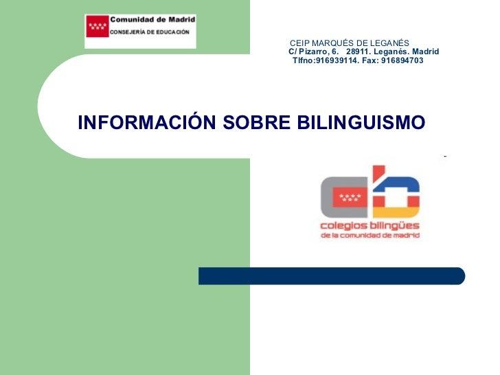 CEIP MARQUÉS DE LEGANÉS   C/ Pizarro, 6.  28911. Leganés. Madrid   Tlfno:916939114. Fax: 916894703 INFORMACIÓN SOBRE BILIN...