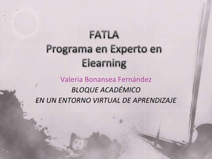 FATLAPrograma en Experto en Elearning<br />Valeria Bonansea Fernández<br />BLOQUE ACADÉMICO <br />EN UN ENTORNO VIRTUAL DE...