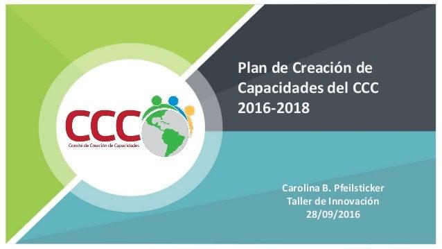 Plan de Creación de Capacidades del CCC 2016-2018 Carolina B. Pfeilsticker Taller de Innovación 28/09/2016