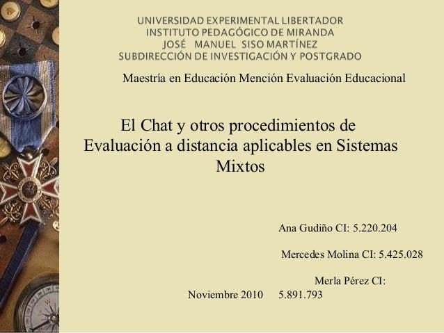 Ana Gudiño CI: 5.220.204 Mercedes Molina CI: 5.425.028 Merla Pérez CI: 5.891.793 El Chat y otros procedimientos de Evaluac...