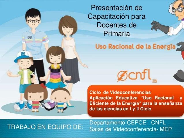 Presentación de  Capacitación para  Docentes de  Primaria  Ciclo de Videoconferencias  Aplicación Educativa ''Uso Racional...