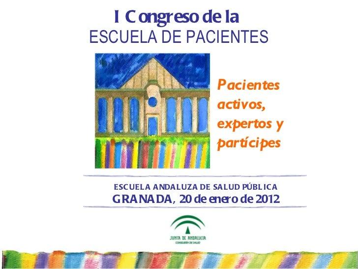 I Congreso de la   ESCUELA DE PACIENTES Pacientes activos, expertos y partícipes ESCUELA ANDALUZA DE SALUD PÚBLICA GRANADA...