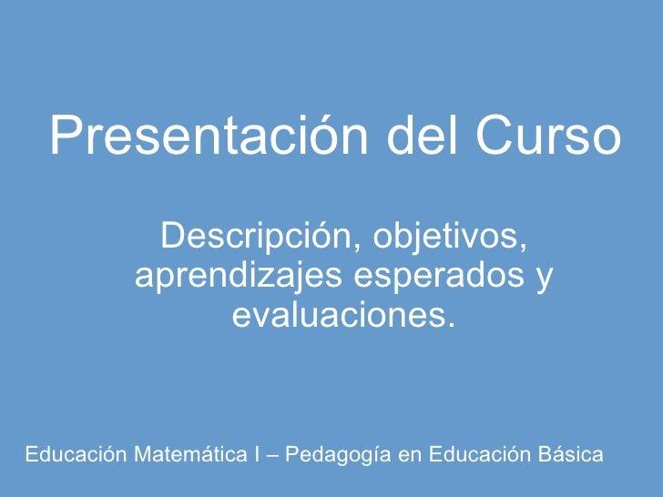 Presentación del Curso Descripción, objetivos, aprendizajes esperados y evaluaciones. Educación Matemática I – Pedagogía e...