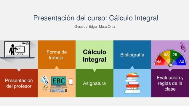 Presentación del curso: Cálculo Integral Gerardo Edgar Mata Ortiz