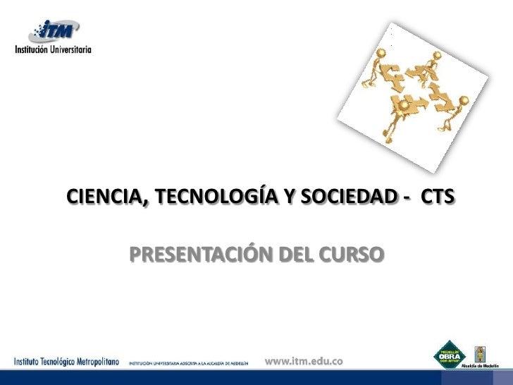 CIENCIA, TECNOLOGÍA Y SOCIEDAD -  CTS<br />PRESENTACIÓN DEL CURSO<br />