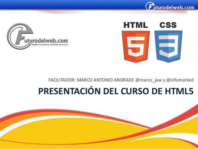 FACILITADOR: MARCO ANTONIO ANDRADE @marco_jaw y @infomarkedPRESENTACIÓN DEL CURSO DE HTML5