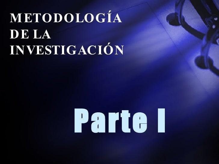 <ul><li>Parte I </li></ul>METODOLOGÍA  DE LA  INVESTIGACIÓN