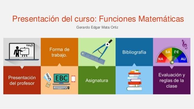 Presentación del curso: Funciones Matemáticas Gerardo Edgar Mata Ortiz