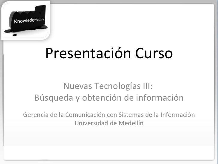 Presentación Curso Nuevas Tecnologías III:  Búsqueda y obtención de información Gerencia de la Comunicación con Sistemas d...