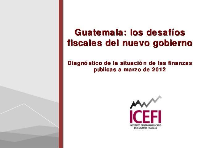 Guatemala: los desafíosGuatemala: los desafíosfiscales del nuevo gobiernofiscales del nuevo gobiernoDiagnó stico de la sit...