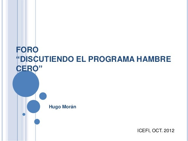 """FORO""""DISCUTIENDO EL PROGRAMA HAMBRECERO""""      Hugo Morán                        ICEFI, OCT. 2012"""