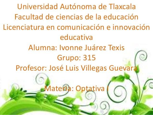 Universidad Autónoma de Tlaxcala    Facultad de ciencias de la educaciónLicenciatura en comunicación e innovación         ...