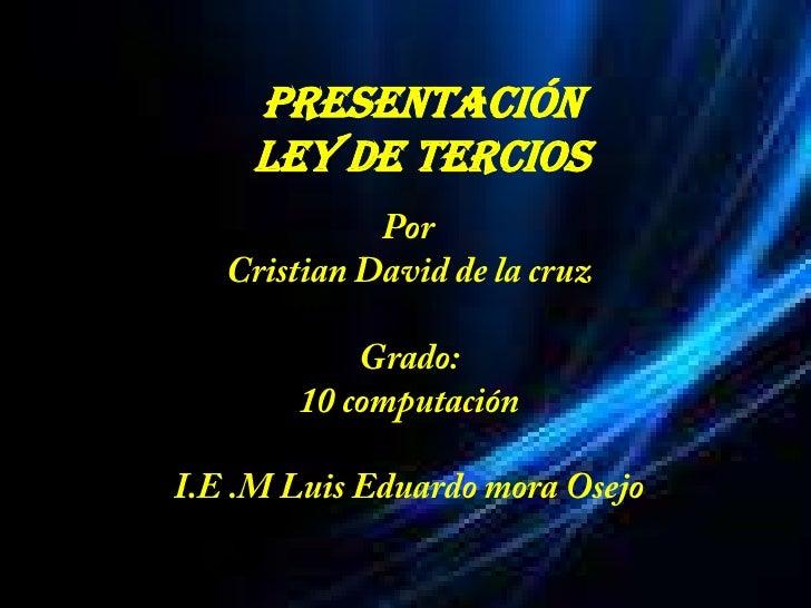 Presentación <br />Ley de tercios<br />Por <br />Cristian David de la cruz<br />Grado:<br />10 computación<br />I.E .M Lui...