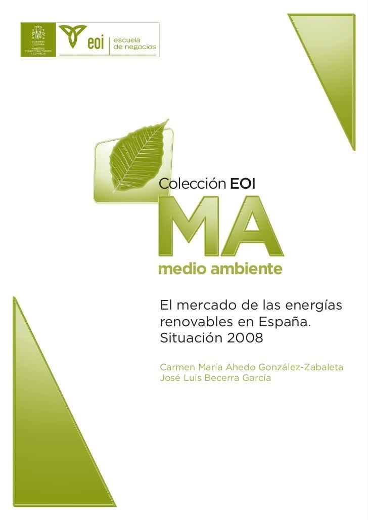 Colección EOI    MA medio ambiente  El mercado de las energías renovables en España. Situación 2008 Carmen María Ahedo Gon...