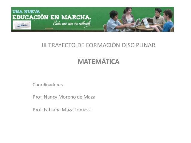 III TRAYECTO DE FORMACIÓN DISCIPLINAR MATEMÁTICA Coordinadores Prof. Nancy Moreno de Maza Prof. Fabiana Maza Tomassi