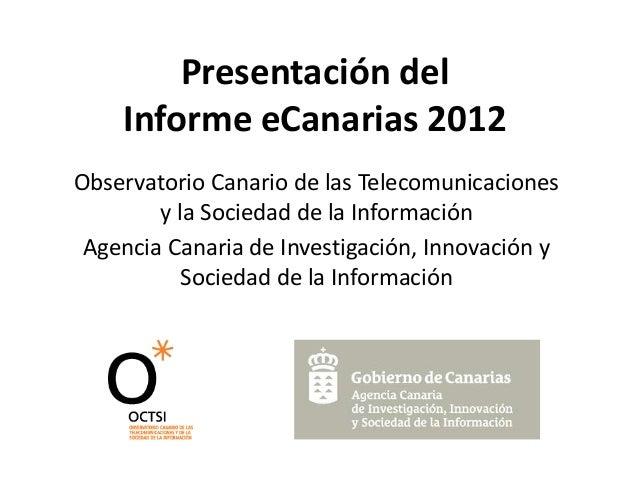 Presentación delInforme eCanarias 2012Observatorio Canario de las Telecomunicacionesy la Sociedad de la InformaciónAgencia...