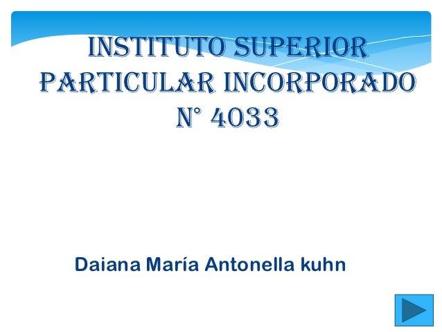 Instituto SuperiorParticular Incorporado        n° 4033  Daiana María Antonella kuhn