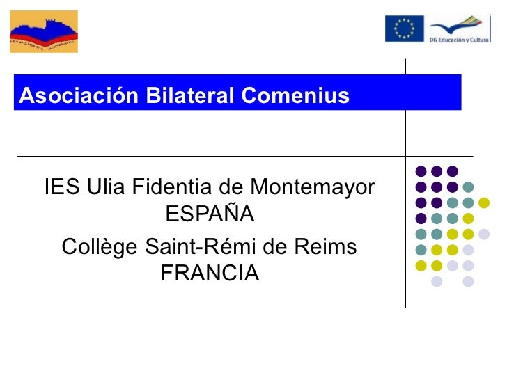 Asociación Bilateral Comenius  IES Ulia Fidentia de Montemayor              ESPAÑA    Collège Saint-Rémi de Reims         ...
