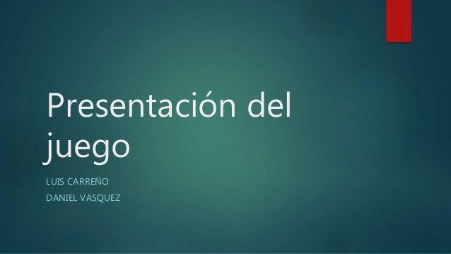 Presentación del juego LUIS CARREÑO DANIEL VASQUEZ