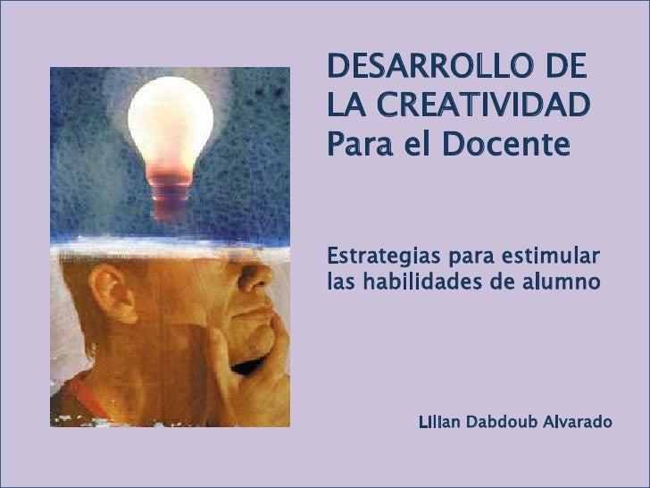 DESARROLLO DE LA CREATIVIDAD<br />Para el Docente<br />Estrategias para estimular las habilidades de alumno<br />LilianDab...