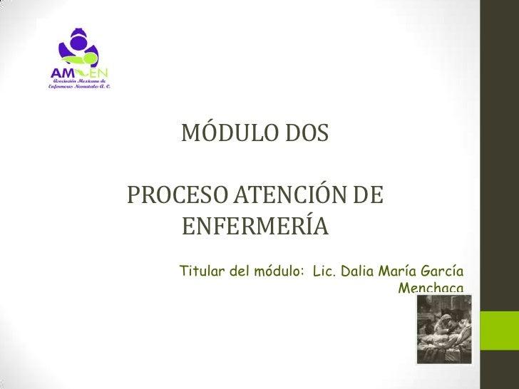 MÓDULO DOSPROCESO ATENCIÓN DE    ENFERMERÍA   Titular del módulo: Lic. Dalia María García                                 ...