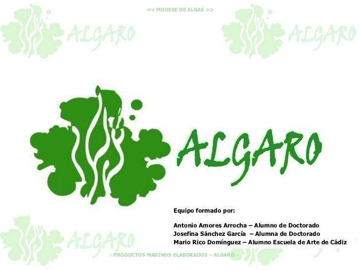 << MOUSSE DE ALGAS >>                    Equipo formado por:                    Antonio Amores Arrocha – Alumno de Doctora...