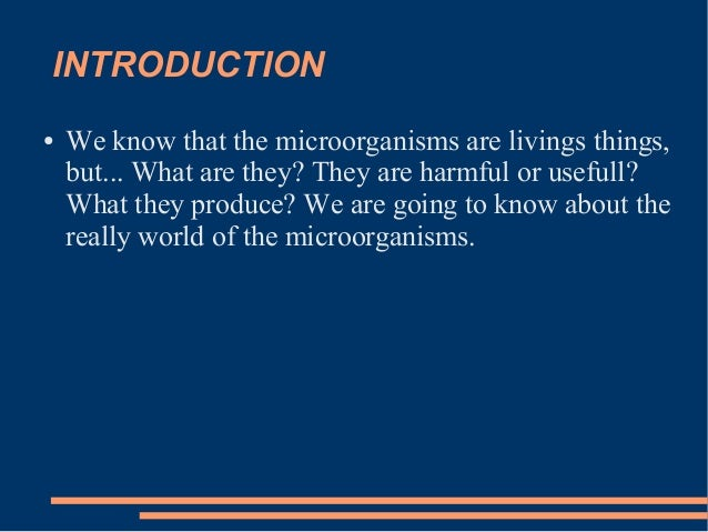INTRODUCTION ●  We know that the microorganisms are livings things, but... What are they? They are harmful or usefull? Wha...